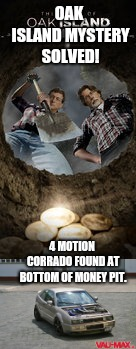 BrokeAF | OAK ISLAND MYSTERY SOLVED! 4 MOTION CORRADO FOUND AT BOTTOM OF MONEY PIT. | image tagged in funny,vw,money,broke | made w/ Imgflip meme maker