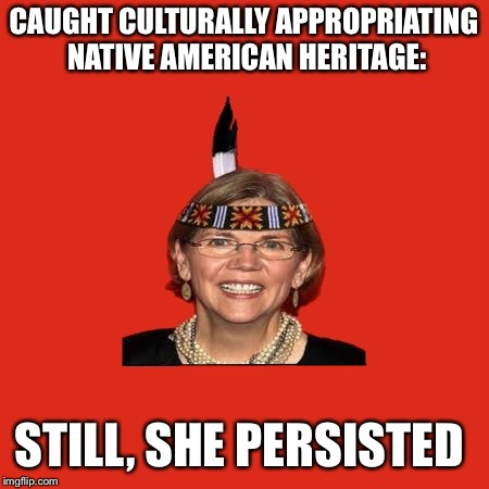 Elizabeth Warren | CAUGHT CULTURALLY APPROPRIATING NATIVE AMERICAN HERITAGE: STILL, SHE PERSISTED | image tagged in elizabeth warren | made w/ Imgflip meme maker