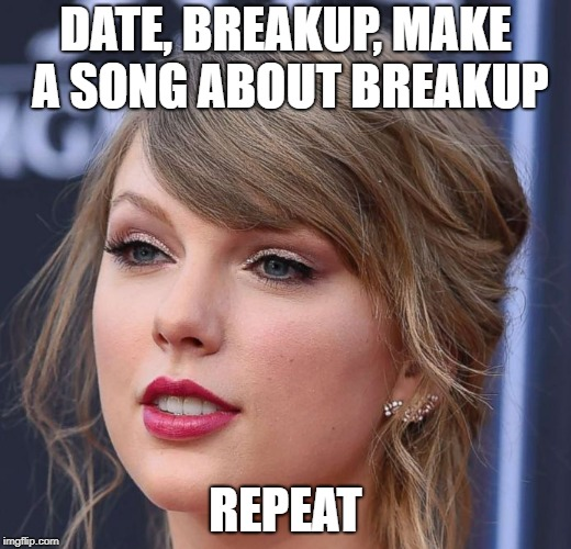 Taylor Swift's Daily Life | DATE, BREAKUP, MAKE A SONG ABOUT BREAKUP REPEAT | image tagged in fun stuff,taylor swift,random | made w/ Imgflip meme maker