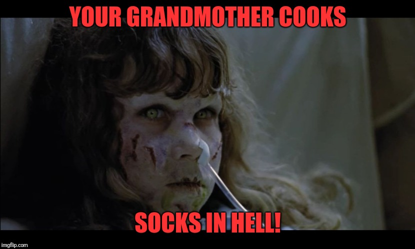 The Dyslexorcist | YOUR GRANDMOTHER COOKS SOCKS IN HELL! | image tagged in exorcist,funny,memes,dank | made w/ Imgflip meme maker