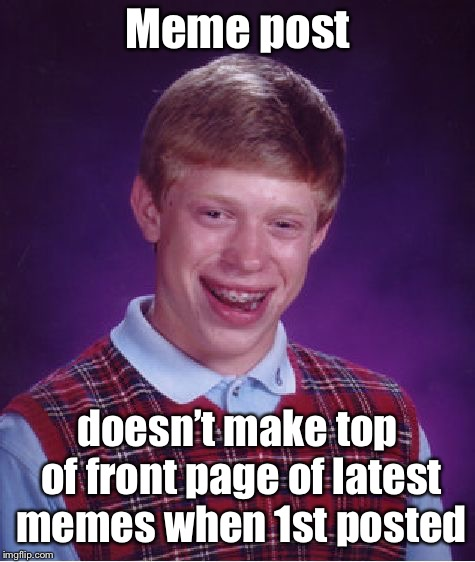Bad Luck Brian Meme | Meme post doesn't make top of front page of latest memes when 1st posted | image tagged in memes,bad luck brian | made w/ Imgflip meme maker