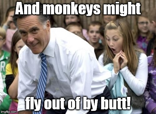 Romney Meme | And monkeys might fly out of by butt! | image tagged in memes,romney | made w/ Imgflip meme maker