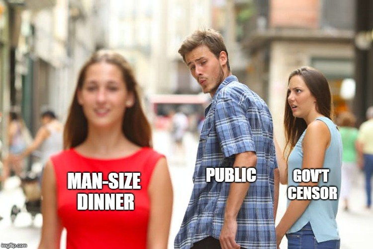 Distracted Boyfriend Meme | MAN-SIZE DINNER GOV'T CENSOR PUBLIC | image tagged in memes,distracted boyfriend | made w/ Imgflip meme maker