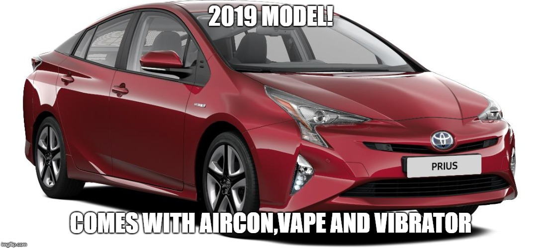 prius,vape | 2019 MODEL! COMES WITH AIRCON,VAPE AND VIBRATOR | image tagged in prius,vape,vape nation | made w/ Imgflip meme maker