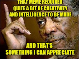 He's Right You Know | THAT MEME REQUIRED QUITE A BIT OF CREATIVITY AND INTELLIGENCE TO BE MADE AND THAT'S SOMETHING I CAN APPRECIATE | image tagged in he's right you know | made w/ Imgflip meme maker