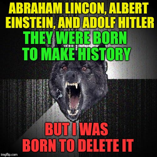 Insanity Wolf Meme | ABRAHAM LINCON, ALBERT EINSTEIN, AND ADOLF HITLER THEY WERE BORN TO MAKE HISTORY BUT I WAS BORN TO DELETE IT | image tagged in memes,insanity wolf | made w/ Imgflip meme maker