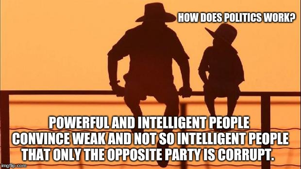 Cowboy wisdom, how does politics work? | HOW DOES POLITICS WORK? POWERFUL AND INTELLIGENT PEOPLE CONVINCE WEAK AND NOT SO INTELLIGENT PEOPLE THAT ONLY THE OPPOSITE PARTY IS CORRUPT. | image tagged in cowboy father and son,government corruption,politics | made w/ Imgflip meme maker