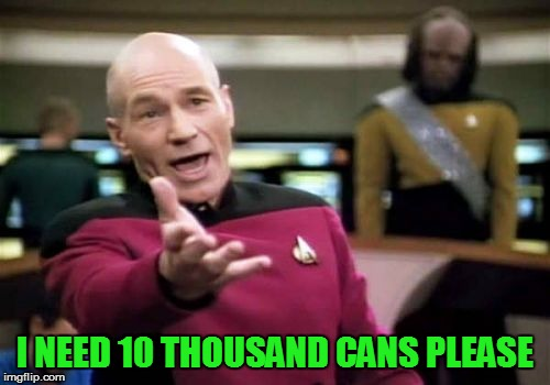 Picard Wtf Meme | I NEED 10 THOUSAND CANS PLEASE | image tagged in memes,picard wtf | made w/ Imgflip meme maker