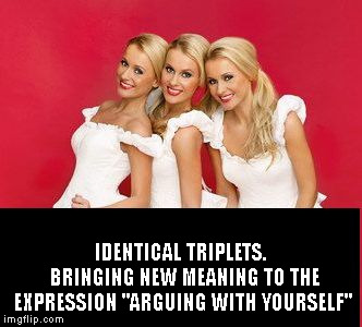 "Triplets and Arguments | IDENTICAL TRIPLETS.  BRINGING NEW MEANING TO THE EXPRESSION ""ARGUING WITH YOURSELF"" 