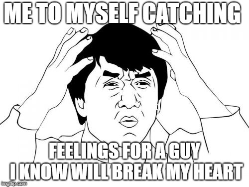 Jackie Chan WTF | ME TO MYSELF CATCHING FEELINGS FOR A GUY I KNOW WILL BREAK MY HEART | image tagged in memes,jackie chan wtf | made w/ Imgflip meme maker
