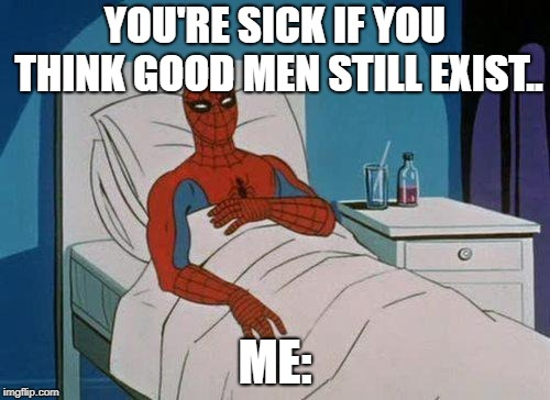 Spiderman Hospital | YOU'RE SICK IF YOU THINK GOOD MEN STILL EXIST.. ME: | image tagged in memes,spiderman hospital,spiderman | made w/ Imgflip meme maker
