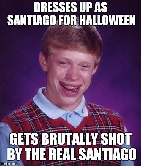 Bad Luck Brian | DRESSES UP AS SANTIAGO FOR HALLOWEEN GETS BRUTALLY SHOT BY THE REAL SANTIAGO | image tagged in memes,bad luck brian,dresses up as x for halloween,santiago,pamtri | made w/ Imgflip meme maker