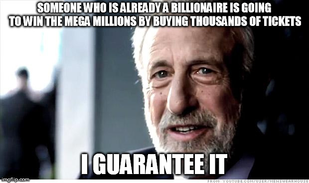 I Guarantee It | SOMEONE WHO IS ALREADY A BILLIONAIRE IS GOING TO WIN THE MEGA MILLIONS BY BUYING THOUSANDS OF TICKETS I GUARANTEE IT | image tagged in memes,i guarantee it,AdviceAnimals | made w/ Imgflip meme maker