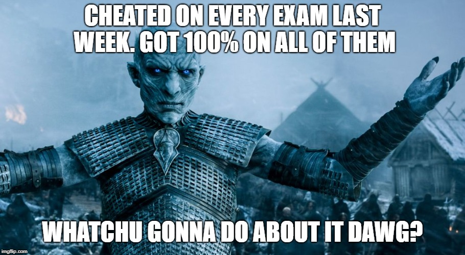 COLLEGE LIFE | CHEATED ON EVERY EXAM LAST WEEK. GOT 100% ON ALL OF THEM WHATCHU GONNA DO ABOUT IT DAWG? | image tagged in game of thrones night king | made w/ Imgflip meme maker