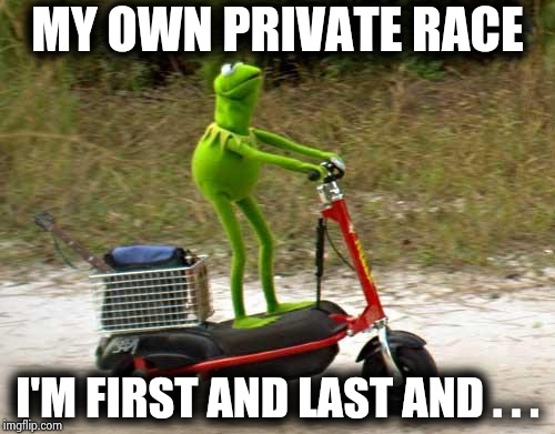 Kermit scooter | MY OWN PRIVATE RACE I'M FIRST AND LAST AND . . . | image tagged in kermit scooter | made w/ Imgflip meme maker