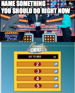 go to bed | NAME SOMETHING YOU SHOULD DO RIGHT NOW | image tagged in sleep,bed,family feud,game show | made w/ Imgflip meme maker