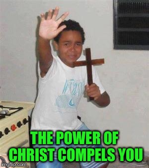 Scared Kid | THE POWER OF CHRIST COMPELS YOU | image tagged in scared kid | made w/ Imgflip meme maker