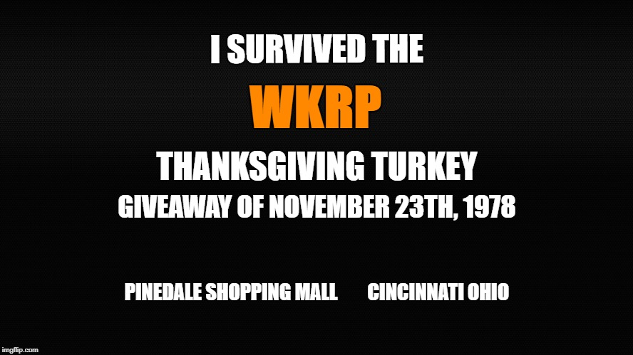 Turkey Give Away | I SURVIVED THE PINEDALE SHOPPING MALL        CINCINNATI OHIO WKRP THANKSGIVING TURKEY GIVEAWAY OF NOVEMBER 23TH, 1978 | image tagged in wkrp,turkeys away,pinedale shopping mall,thanksgiving,thanksgiving dinner | made w/ Imgflip meme maker
