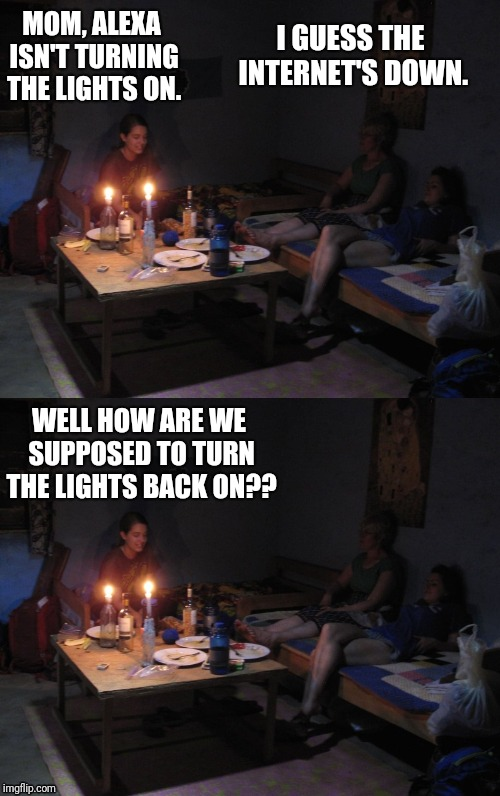 Back to the Stone Age... | MOM, ALEXA ISN'T TURNING THE LIGHTS ON. WELL HOW ARE WE SUPPOSED TO TURN THE LIGHTS BACK ON?? I GUESS THE INTERNET'S DOWN. | image tagged in alexa,smartphones,technology,teenagers,funny,memes | made w/ Imgflip meme maker
