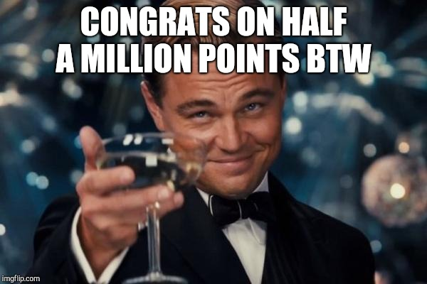Leonardo Dicaprio Cheers Meme | CONGRATS ON HALF A MILLION POINTS BTW | image tagged in memes,leonardo dicaprio cheers | made w/ Imgflip meme maker