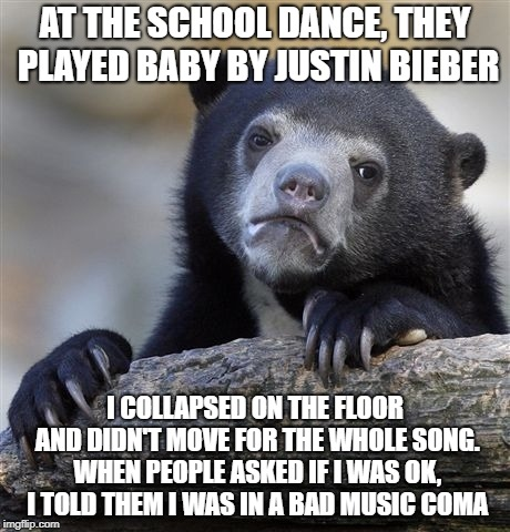 While I enjoy some current pop music, I definitely have my limits! | AT THE SCHOOL DANCE, THEY PLAYED BABY BY JUSTIN BIEBER I COLLAPSED ON THE FLOOR AND DIDN'T MOVE FOR THE WHOLE SONG. WHEN PEOPLE ASKED IF I W | image tagged in memes,confession bear,justin bieber,bad music coma,i actually did this | made w/ Imgflip meme maker