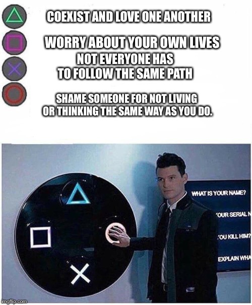 PlayStation button choices |  COEXIST AND LOVE ONE ANOTHER; WORRY ABOUT YOUR OWN LIVES; NOT EVERYONE HAS TO FOLLOW THE SAME PATH; SHAME SOMEONE FOR NOT LIVING OR THINKING THE SAME WAY AS YOU DO. | image tagged in playstation button choices | made w/ Imgflip meme maker