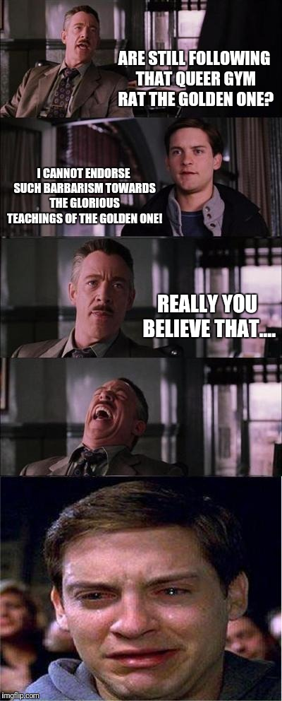 The Golden One dreams of building a gym for  | ARE STILL FOLLOWING THAT QUEER GYM RAT THE GOLDEN ONE? I CANNOT ENDORSE SUCH BARBARISM TOWARDS THE GLORIOUS TEACHINGS OF THE GOLDEN ONE! REA | image tagged in memes,peter parker cry | made w/ Imgflip meme maker