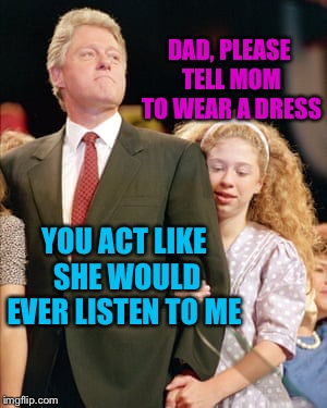 DAD, PLEASE TELL MOM TO WEAR A DRESS YOU ACT LIKE SHE WOULD EVER LISTEN TO ME | made w/ Imgflip meme maker