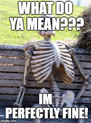 Waiting Skeleton | WHAT DO YA MEAN??? IM PERFECTLY FINE! | image tagged in memes,waiting skeleton | made w/ Imgflip meme maker