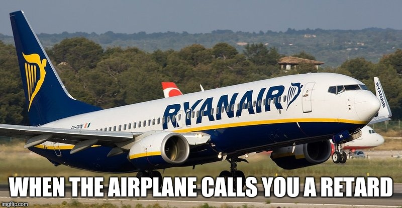 WHEN THE AIRPLANE CALLS YOU A RETARD | image tagged in ryanair | made w/ Imgflip meme maker