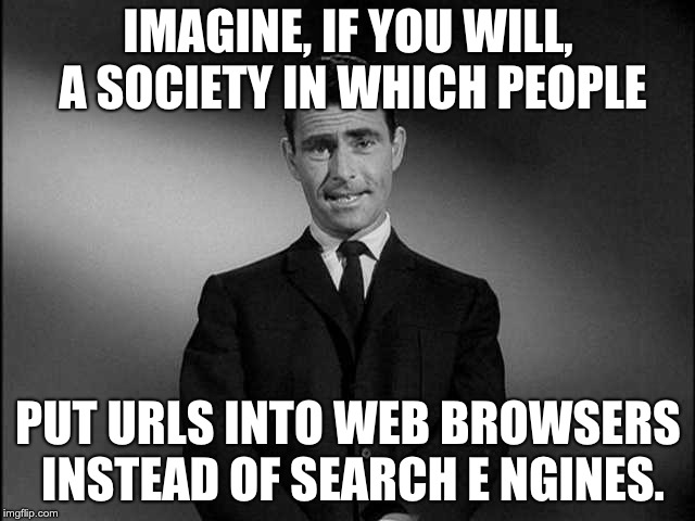 rod serling twilight zone | IMAGINE, IF YOU WILL, A SOCIETY IN WHICH PEOPLE PUT URLS INTO WEB BROWSERS INSTEAD OF SEARCH E NGINES. | image tagged in rod serling twilight zone | made w/ Imgflip meme maker