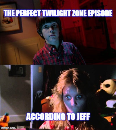 THE PERFECT TWILIGHT ZONE EPISODE ACCORDING TO JEFF | image tagged in sister | made w/ Imgflip meme maker