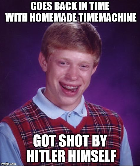 Bad Luck Brian Meme |  GOES BACK IN TIME WITH HOMEMADE TIMEMACHINE; GOT SHOT BY HITLER HIMSELF | image tagged in memes,bad luck brian | made w/ Imgflip meme maker
