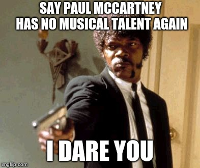 Say That Again I Dare You | SAY PAUL MCCARTNEY HAS NO MUSICAL TALENT AGAIN I DARE YOU | image tagged in memes,say that again i dare you,paul mccartney | made w/ Imgflip meme maker