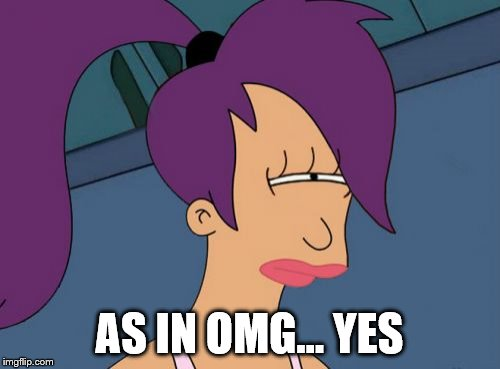 Futurama Leela Meme | AS IN OMG... YES | image tagged in memes,futurama leela | made w/ Imgflip meme maker