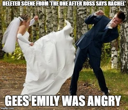 The deleted scene from friends! | DELETED SCENE FROM 'THE ONE AFTER ROSS SAYS RACHEL' GEES EMILY WAS ANGRY | image tagged in memes,angry bride,friends,friends memes | made w/ Imgflip meme maker