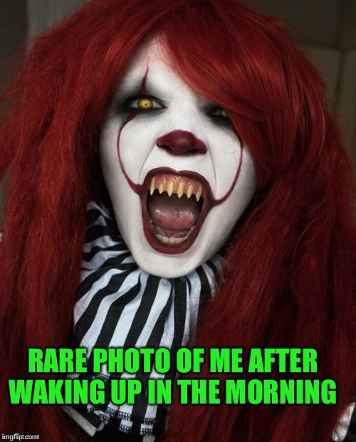 Believe it!  |  RARE PHOTO OF ME AFTER WAKING UP IN THE MORNING | image tagged in clowns,halloween,44colt,funny meme | made w/ Imgflip meme maker