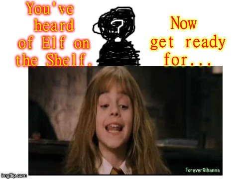 Can you figure it out? | You've heard of Elf on the Shelf. Now get ready for... | image tagged in harry potter,hermione granger,stranger,elf on the shelf,gryffindor,memes | made w/ Imgflip meme maker