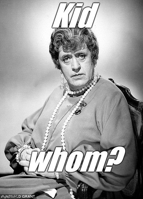 Alastair Sim as Dame | Kid whom? | image tagged in alastair sim as dame | made w/ Imgflip meme maker