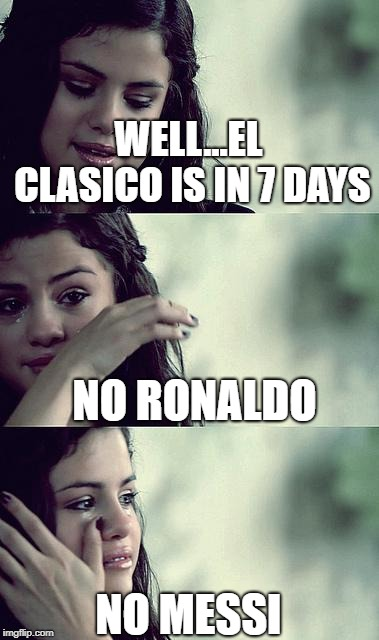 selena gomez crying | WELL...EL CLASICO IS IN 7 DAYS NO RONALDO NO MESSI | image tagged in selena gomez crying | made w/ Imgflip meme maker