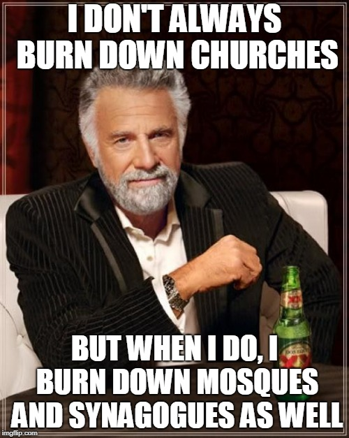 The Most Interesting Man In The World | I DON'T ALWAYS BURN DOWN CHURCHES BUT WHEN I DO, I BURN DOWN MOSQUES AND SYNAGOGUES AS WELL | image tagged in memes,the most interesting man in the world,church,synagogue,mosque,arson | made w/ Imgflip meme maker