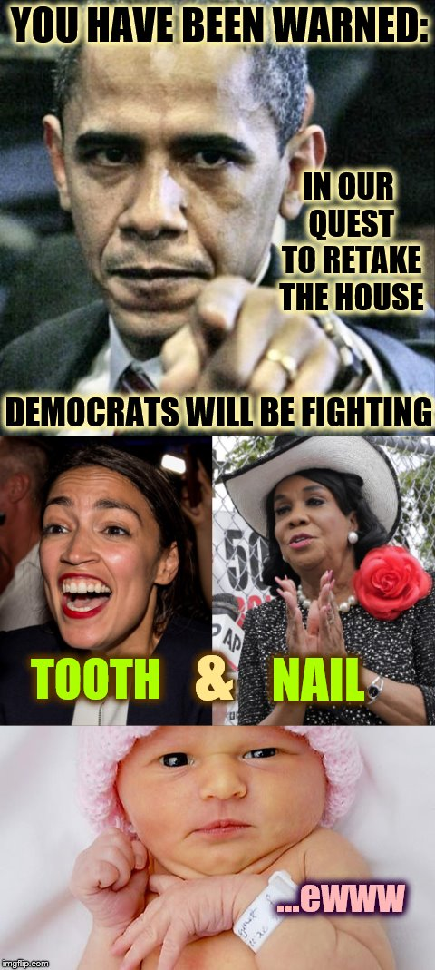 The Upcoming Fight | YOU HAVE BEEN WARNED: DEMOCRATS WILL BE FIGHTING IN OUR QUEST TO RETAKE THE HOUSE TOOTH NAIL ...ewww & | image tagged in ocasio,cortez,phunny,theelliot,frederica wilson,memes | made w/ Imgflip meme maker