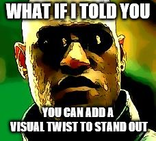 Cartoon Morpheus | WHAT IF I TOLD YOU YOU CAN ADD A VISUAL TWIST TO STAND OUT | image tagged in memes,matrix morpheus | made w/ Imgflip meme maker