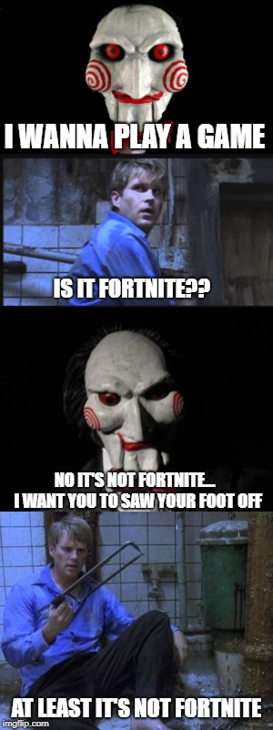 take this | I WANNA PLAY A GAME AT LEAST IT'S NOT FORTNITE NO IT'S NOT FORTNITE... I WANT YOU TO SAW YOUR FOOT OFF IS IT FORTNITE?? | image tagged in saw,fortnite,fortnite meme,fortnite memes | made w/ Imgflip meme maker