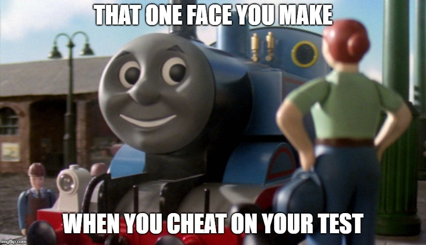 Train | THAT ONE FACE YOU MAKE WHEN YOU CHEAT ON YOUR TEST | image tagged in thomas the tank engine,cheat on the test,cheating,test,the face you make | made w/ Imgflip meme maker