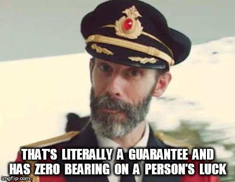 Captain Obvious | THAT'S  LITERALLY  A  GUARANTEE  AND   HAS  ZERO  BEARING  ON  A  PERSON'S  LUCK | image tagged in captain obvious | made w/ Imgflip meme maker