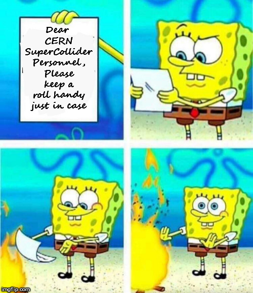 sponge bob letter burning | Dear CERN SuperCollider Personnel, Please keep a roll handy just in case | image tagged in sponge bob letter burning | made w/ Imgflip meme maker