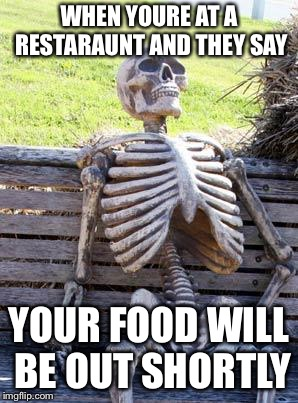 Waiting Skeleton | WHEN YOURE AT A RESTARAUNT AND THEY SAY YOUR FOOD WILL BE OUT SHORTLY | image tagged in memes,waiting skeleton | made w/ Imgflip meme maker