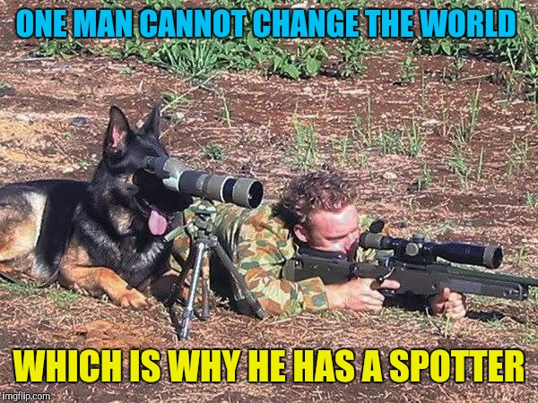Even more so when his spotter is his best friend  |  ONE MAN CANNOT CHANGE THE WORLD; WHICH IS WHY HE HAS A SPOTTER | image tagged in memes,military,funny,dogs,sniper,change the world | made w/ Imgflip meme maker