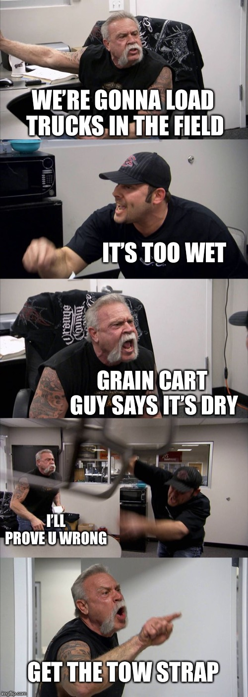 American Chopper Argument Meme | WE'RE GONNA LOAD TRUCKS IN THE FIELD IT'S TOO WET GRAIN CART GUY SAYS IT'S DRY I'LL PROVE U WRONG GET THE TOW STRAP | image tagged in memes,american chopper argument | made w/ Imgflip meme maker